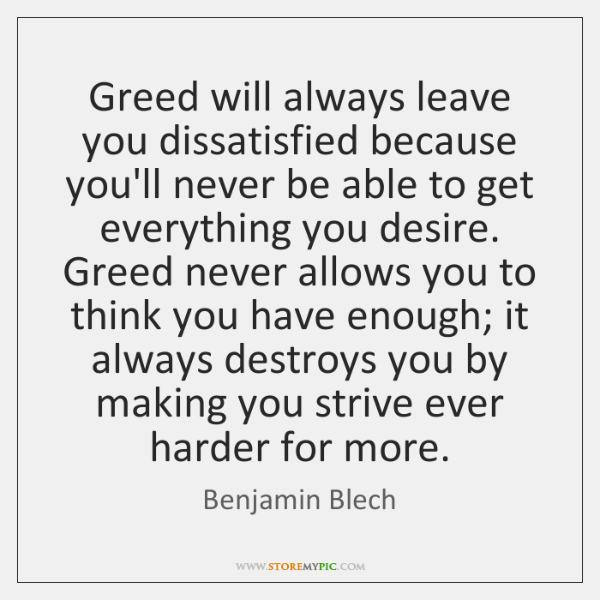 Greed will always leave you dissatisfied because you'll never be able to ...