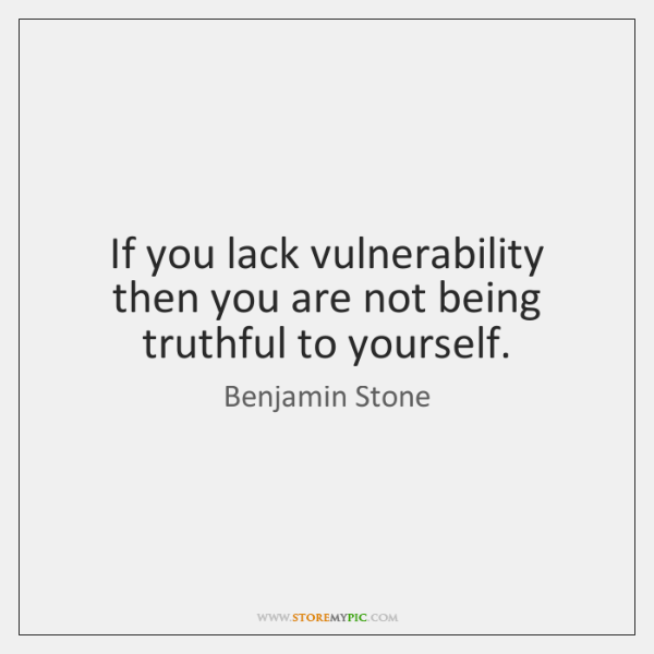 If you lack vulnerability then you are not being truthful to yourself.