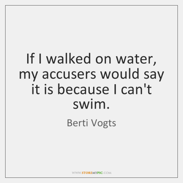 If I walked on water, my accusers would say it is because ...