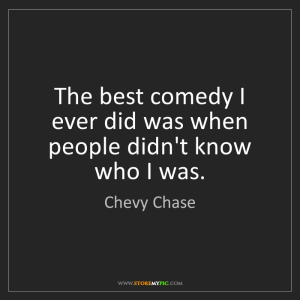 Chevy Chase: The best comedy I ever did was when people didn't know...