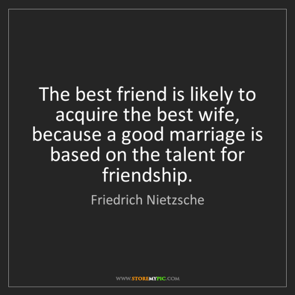 Friedrich Nietzsche: The best friend is likely to acquire the best wife, because...