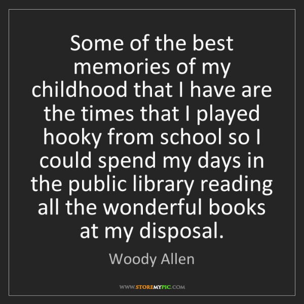 Woody Allen: Some of the best memories of my childhood that I have...