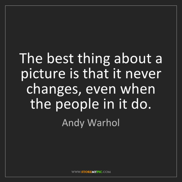 Andy Warhol: The best thing about a picture is that it never changes,...
