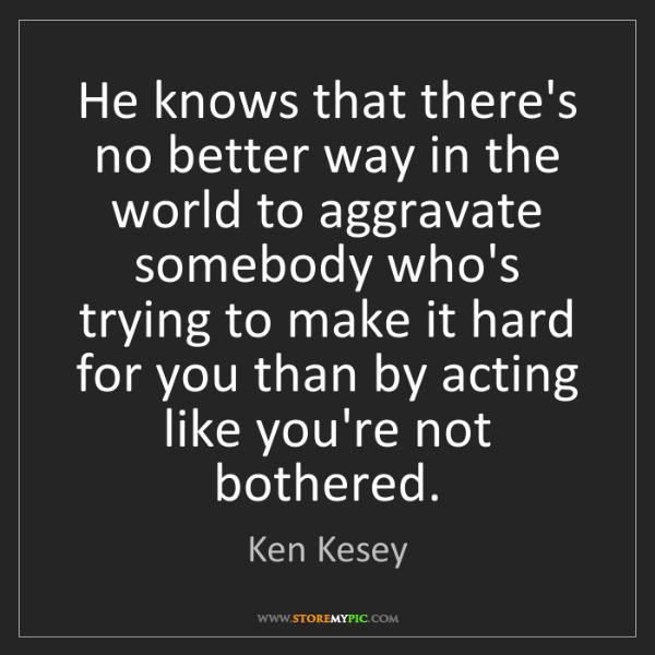 Ken Kesey: He knows that there's no better way in the world to aggravate...