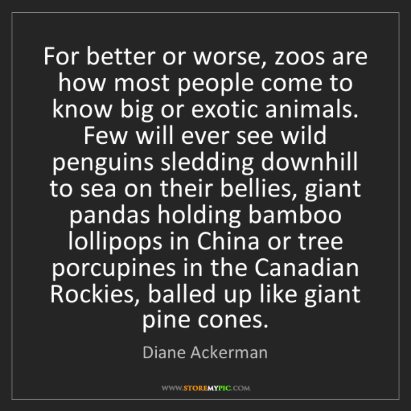 Diane Ackerman: For better or worse, zoos are how most people come to...