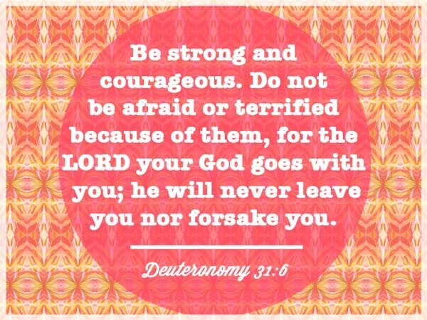 Be strong and courageous do not be afraid or terrified because of them