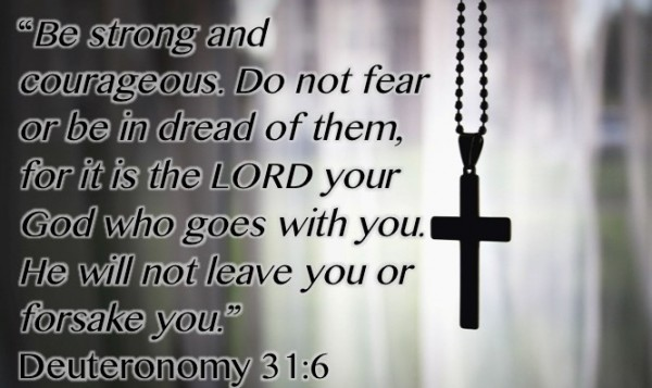 Be strong and courageous do not fear or be in dread of them for it is the lord your god