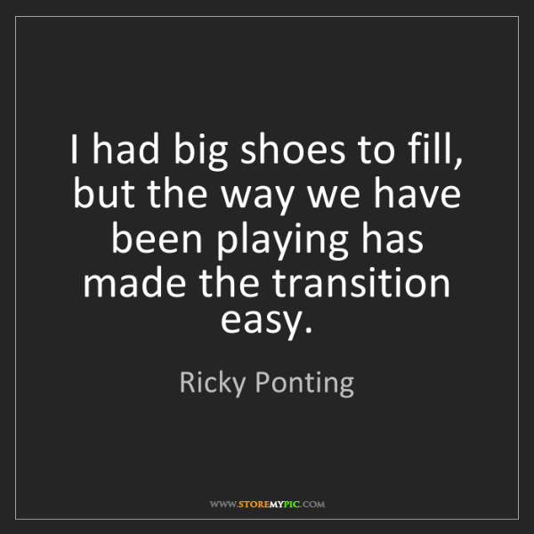 Ricky Ponting: I had big shoes to fill, but the way we have been playing...