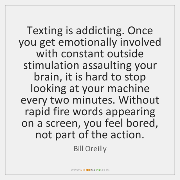 Texting is addicting. Once you get emotionally involved with constant outside stimulation ...