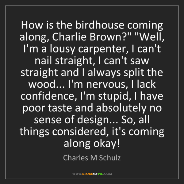 "Charles M Schulz: How is the birdhouse coming along, Charlie Brown?"" ""Well,..."
