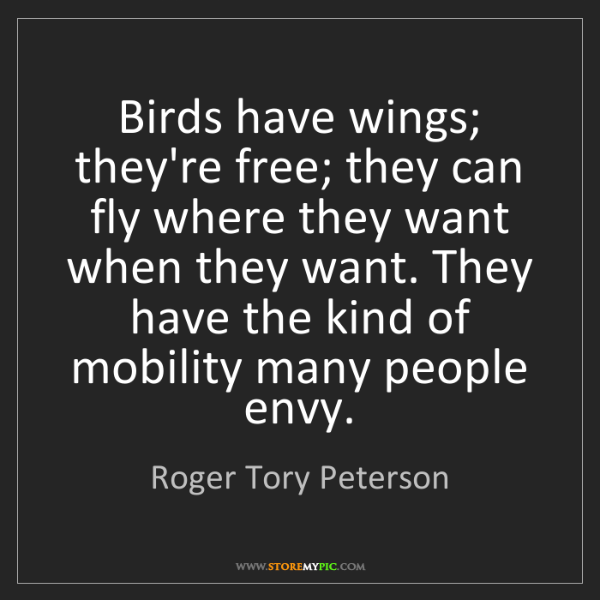 Roger Tory Peterson: Birds have wings; they're free; they can fly where they...
