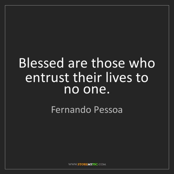 Fernando Pessoa: Blessed are those who entrust their lives to no one.