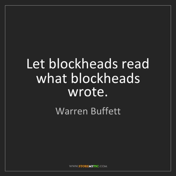 Warren Buffett: Let blockheads read what blockheads wrote.