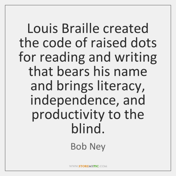 Louis Braille created the code of raised dots for reading and writing ...