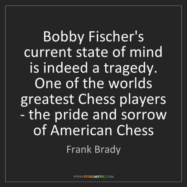 Frank Brady: Bobby Fischer's current state of mind is indeed a tragedy....