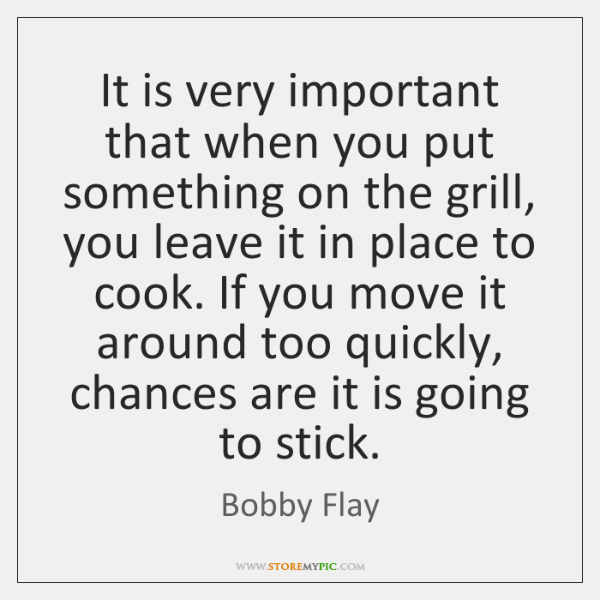 It is very important that when you put something on the grill, ...