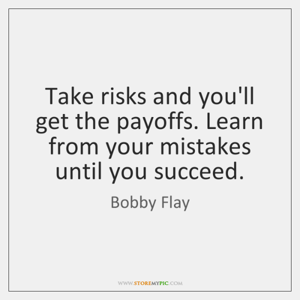 Take risks and you'll get the payoffs. Learn from your mistakes until ...