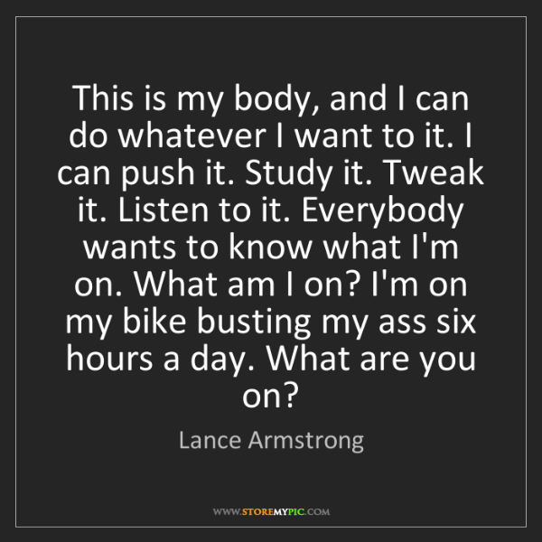 Lance Armstrong: This is my body, and I can do whatever I want to it....