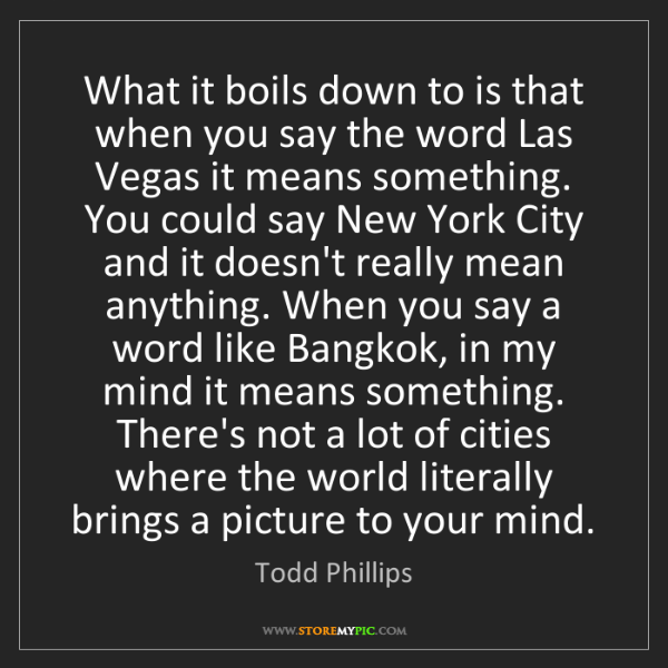 Todd Phillips: What it boils down to is that when you say the word Las...