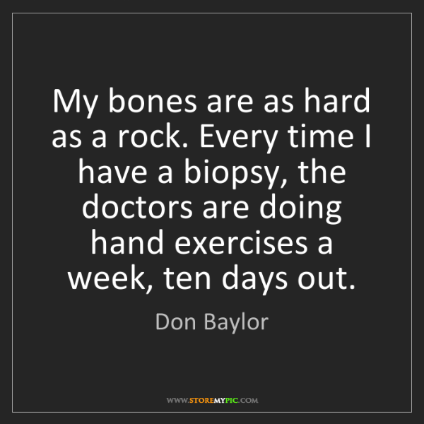 Don Baylor: My bones are as hard as a rock. Every time I have a biopsy,...