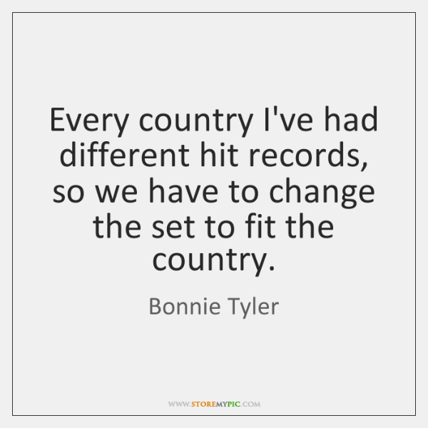 Every country I've had different hit records, so we have to change ...