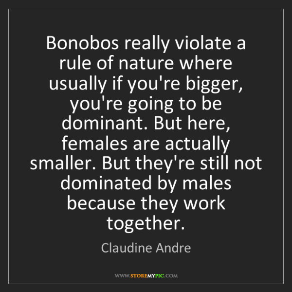 Claudine Andre: Bonobos really violate a rule of nature where usually...