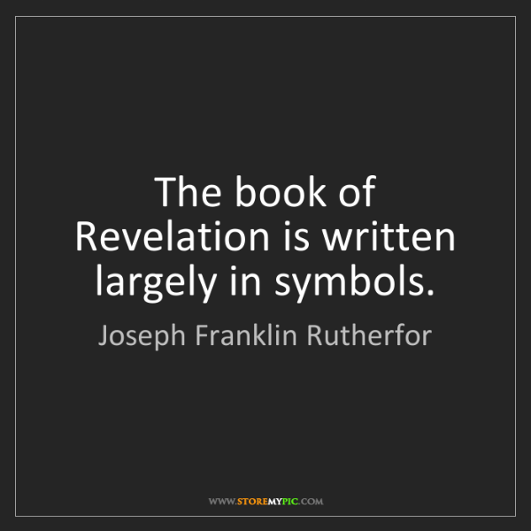 Joseph Franklin Rutherfor: The book of Revelation is written largely in symbols.