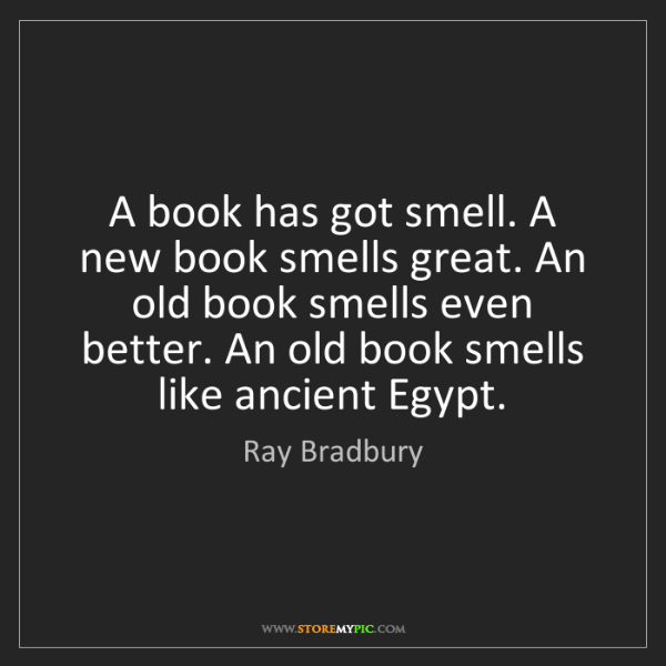 Ray Bradbury: A book has got smell. A new book smells great. An old...
