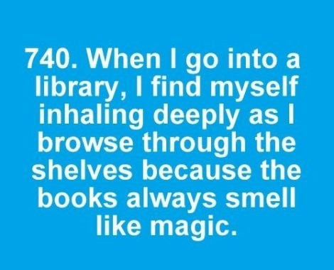 When i go into a library i find myself inhaling deeply as i browse because the books alw