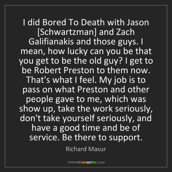 Richard Masur: I did Bored To Death with Jason [Schwartzman] and Zach...