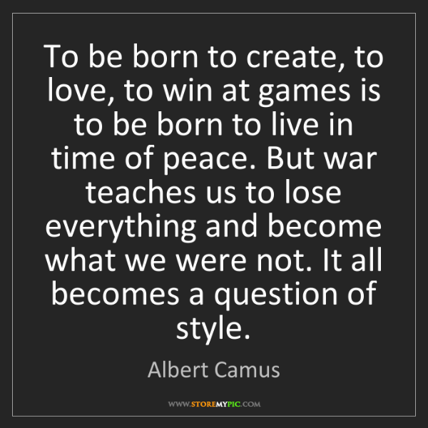 Albert Camus: To be born to create, to love, to win at games is to...