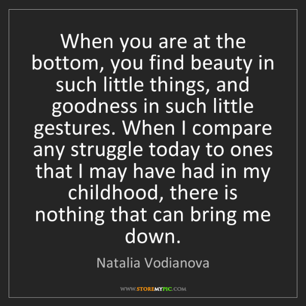Natalia Vodianova: When you are at the bottom, you find beauty in such little...