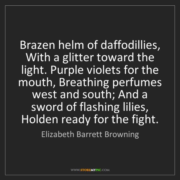 Elizabeth Barrett Browning: Brazen helm of daffodillies, With a glitter toward the...