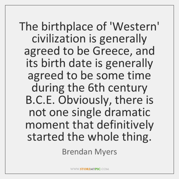 The birthplace of 'Western' civilization is generally agreed to be Greece, and ...