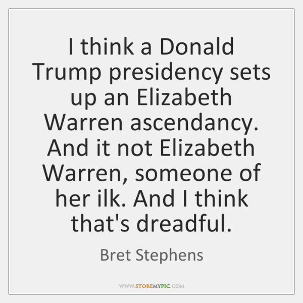 I think a Donald Trump presidency sets up an Elizabeth Warren ascendancy. ...