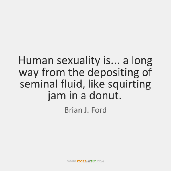 Human sexuality is... a long way from the depositing of seminal fluid, ...