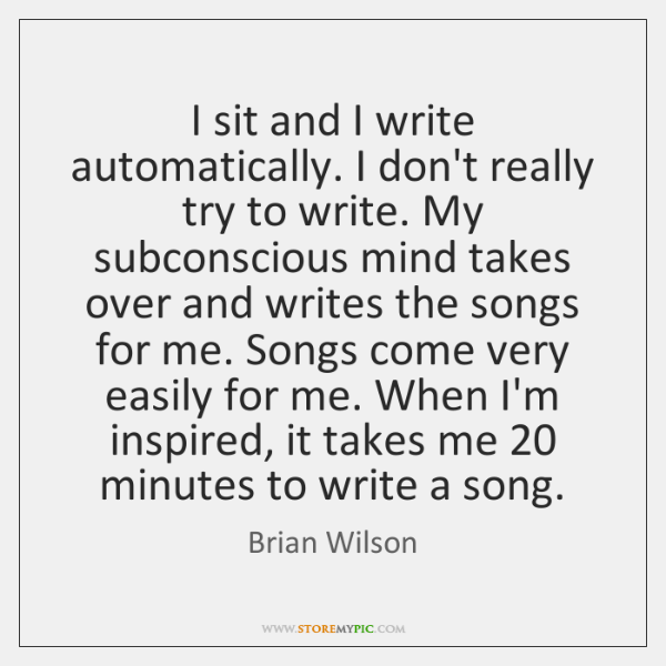 I sit and I write automatically. I don't really try to write. ...