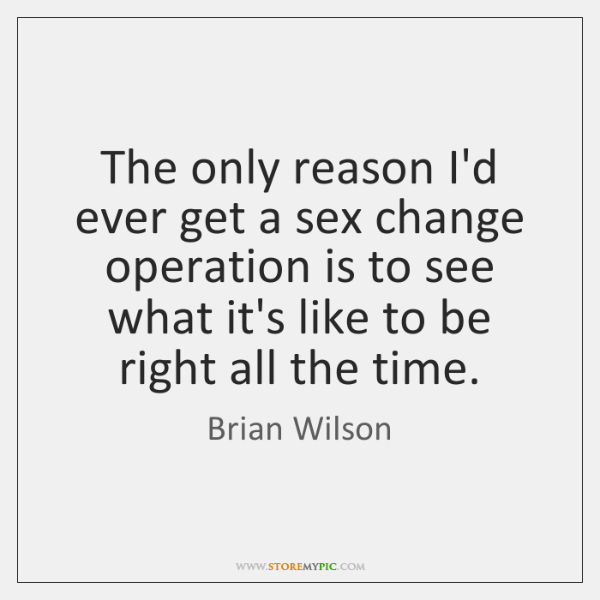 The only reason I'd ever get a sex change operation is to ...