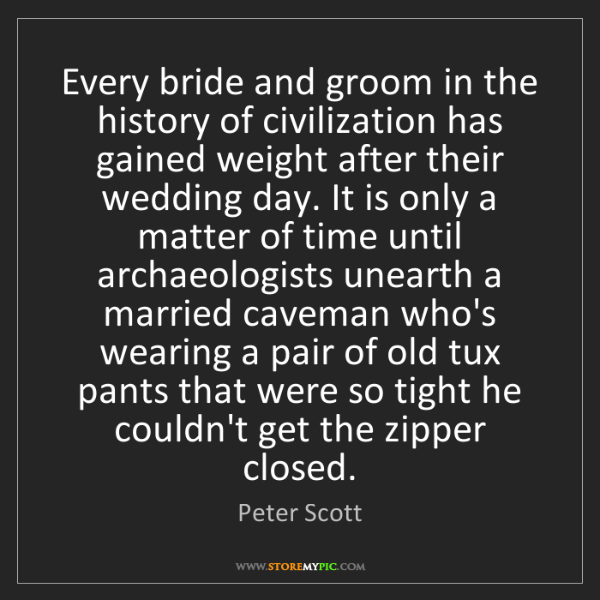 Peter Scott: Every bride and groom in the history of civilization...