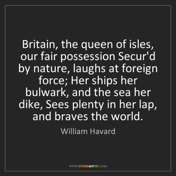 William Havard: Britain, the queen of isles, our fair possession Secur'd...
