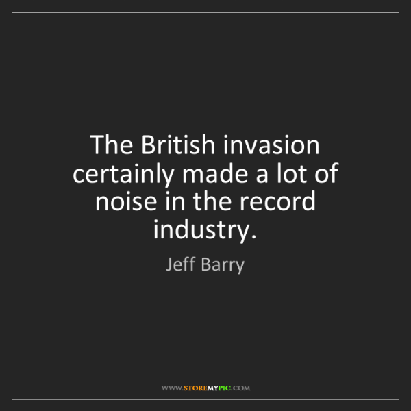 Jeff Barry: The British invasion certainly made a lot of noise in...