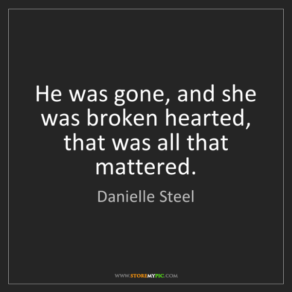 Danielle Steel: He was gone, and she was broken hearted, that was all...