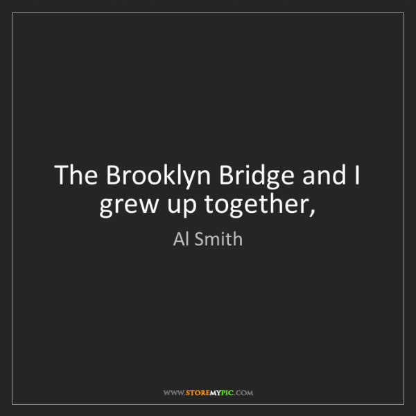 Al Smith: The Brooklyn Bridge and I grew up together,