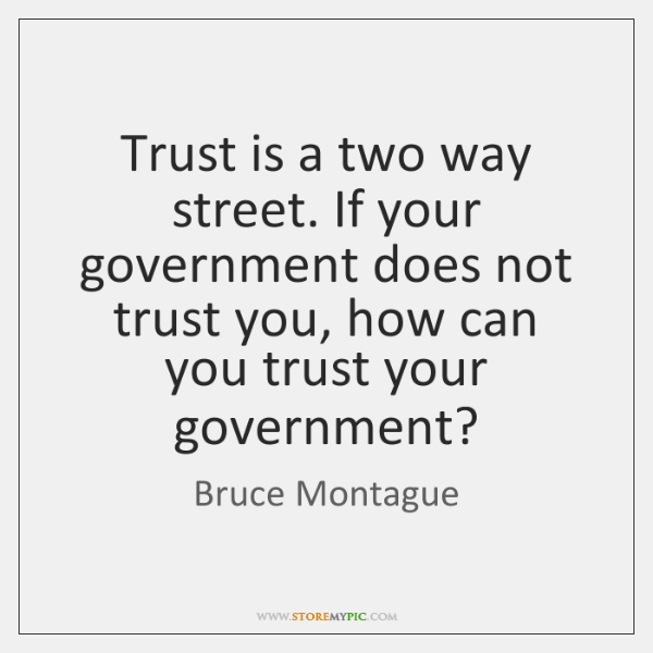 Trust is a two way street. If your government does not trust ...