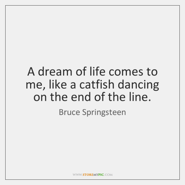 A dream of life comes to me, like a catfish dancing on ...