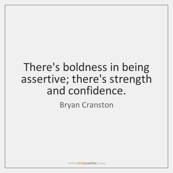 There's boldness in being assertive; there's strength and confidence.
