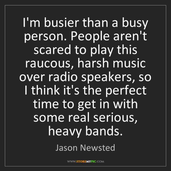 Jason Newsted: I'm busier than a busy person. People aren't scared to...