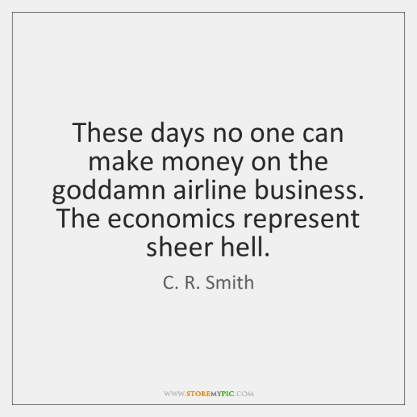 These days no one can make money on the goddamn airline business. ...