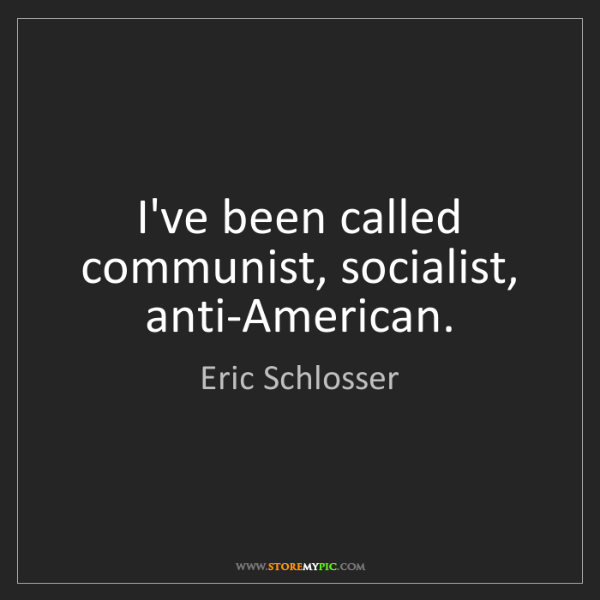 Eric Schlosser: I've been called communist, socialist, anti-American.