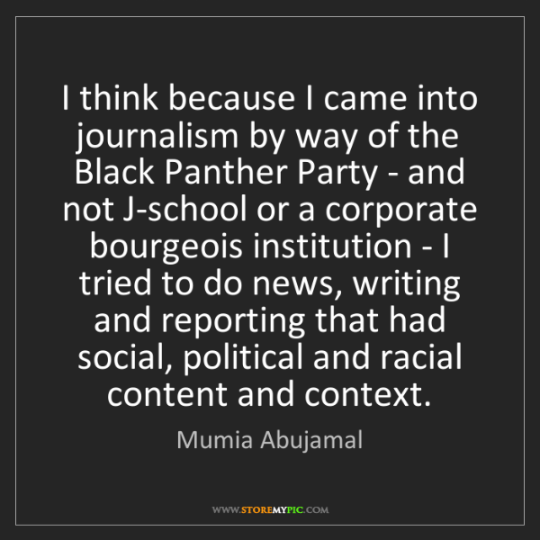 Mumia Abujamal: I think because I came into journalism by way of the...